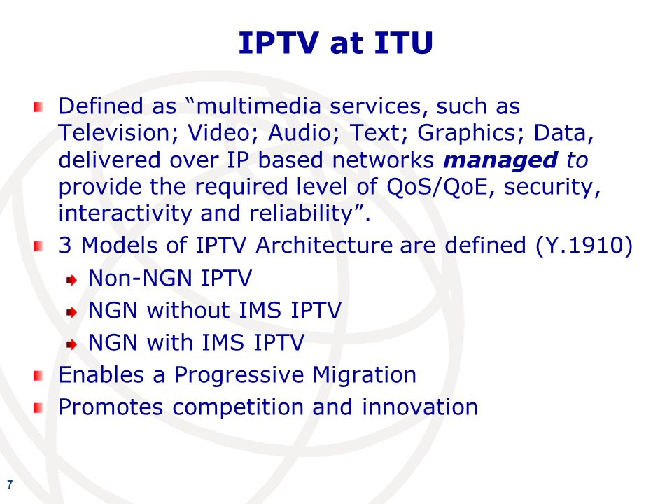 IPTV at ITU Defined as multimedia services, such as Television; Video; Audio; Text; Graphics; Data, delivered over IP based networks managed to provide the required level of QoS/QoE, security, interactivity and reliability.
