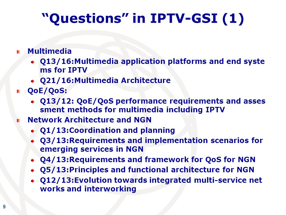 Questions in IPTV-GSI (1) Multimedia Q13/16:Multimedia application platforms and end syste ms for IPTV Q21/16:Multimedia Architecture QoE/QoS: Q13/12: QoE/QoS performance requirements and asses sment methods for multimedia including IPTV Network Architecture and NGN Q1/13:Coordination and planning Q3/13:Requirements and implementation scenarios for emerging services in NGN Q4/13:Requirements and framework for QoS for NGN Q5/13:Principles and functional architecture for NGN Q12/13:Evolution towards integrated multi-service net works and interworking 9