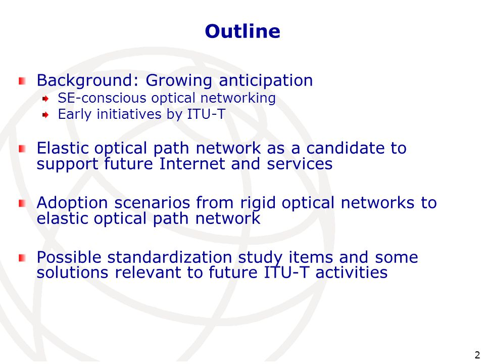 2 Outline Background: Growing anticipation SE-conscious optical networking Early initiatives by ITU-T Elastic optical path network as a candidate to s