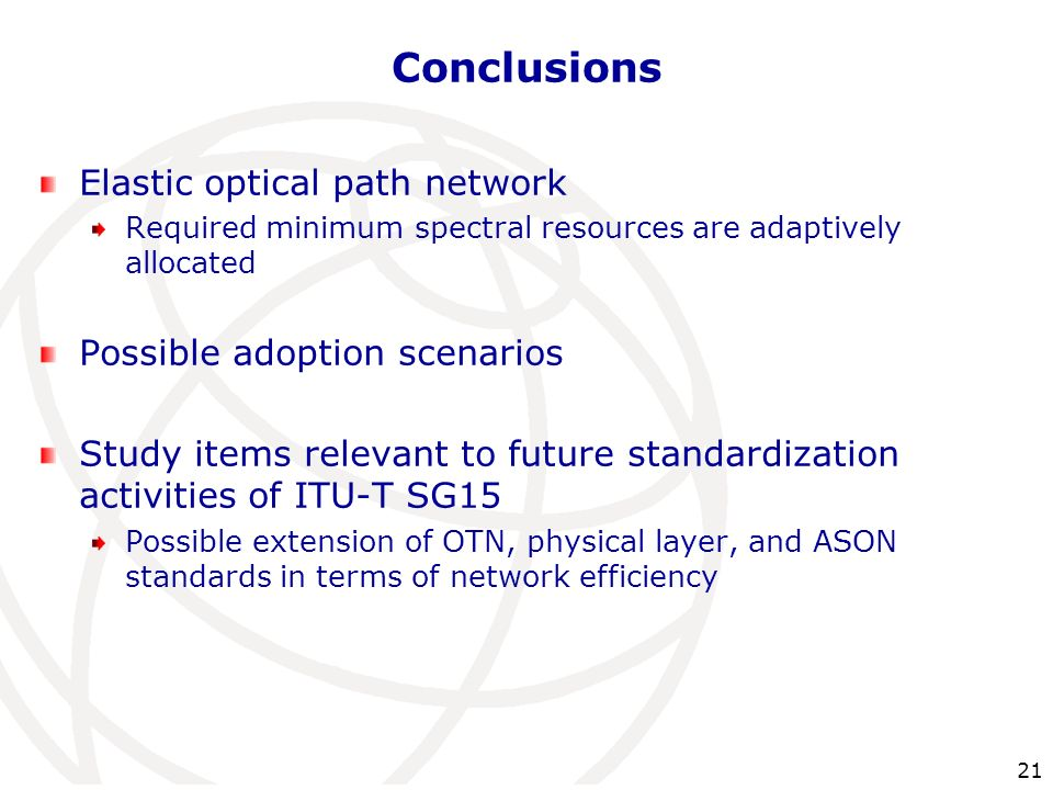 21 Conclusions Elastic optical path network Required minimum spectral resources are adaptively allocated Possible adoption scenarios Study items relev