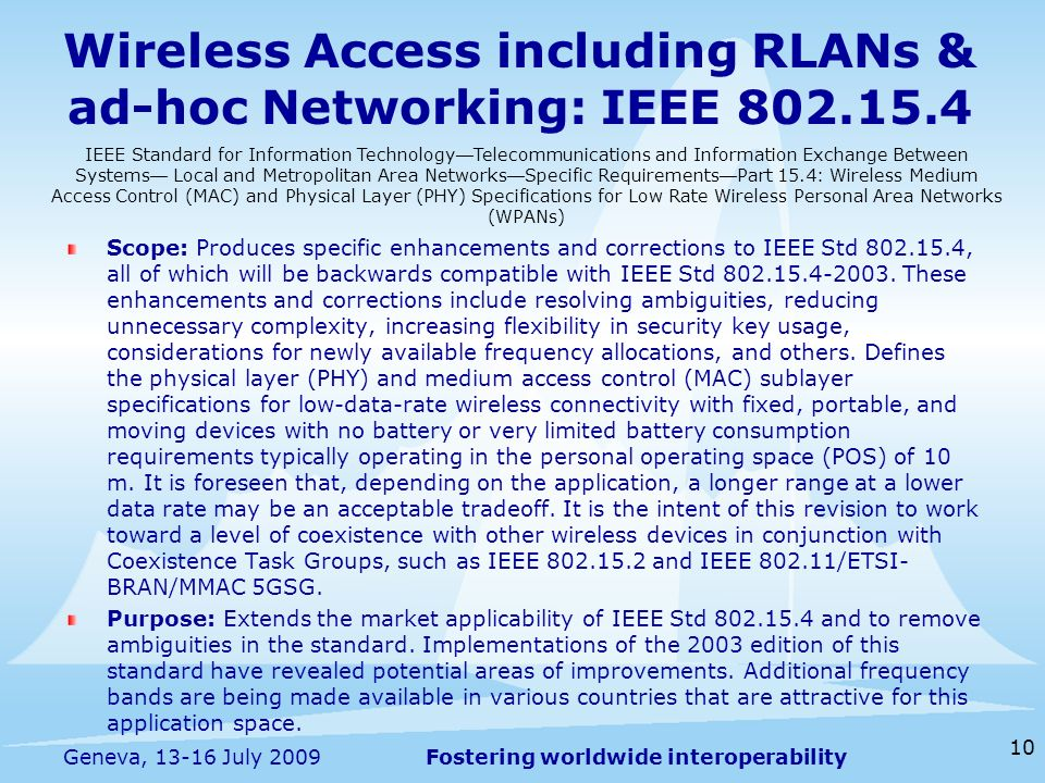 Fostering worldwide interoperability Wireless Access including RLANs & ad-hoc Networking: IEEE Scope: Produces specific enhancements and corrections to IEEE Std , all of which will be backwards compatible with IEEE Std