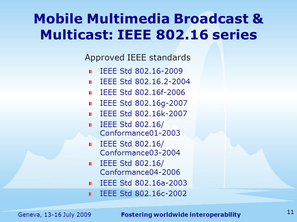 Fostering worldwide interoperability Mobile Multimedia Broadcast & Multicast: IEEE series 11 Geneva, July 2009 IEEE Std IEEE Std IEEE Std f-2006 IEEE Std g-2007 IEEE Std k-2007 IEEE Std / Conformance IEEE Std / Conformance IEEE Std / Conformance IEEE Std a-2003 IEEE Std c-2002 Approved IEEE standards