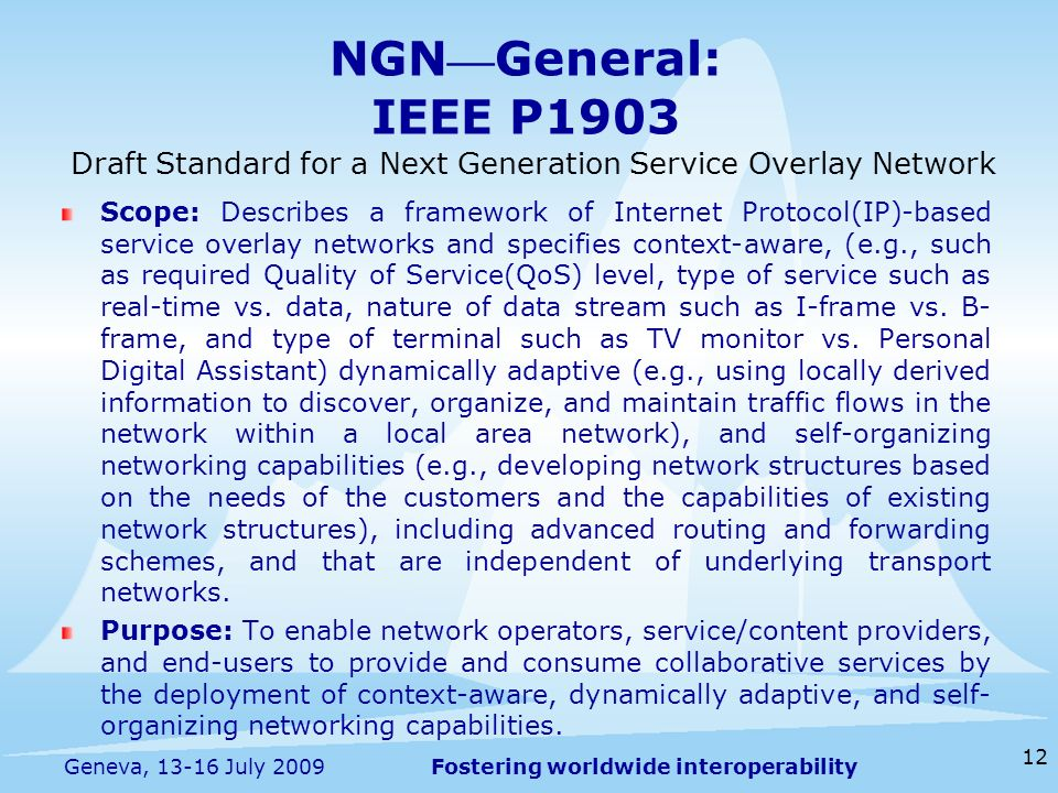 Fostering worldwide interoperability NGN General: IEEE P1903 Scope: Describes a framework of Internet Protocol(IP)-based service overlay networks and specifies context-aware, (e.g., such as required Quality of Service(QoS) level, type of service such as real-time vs.