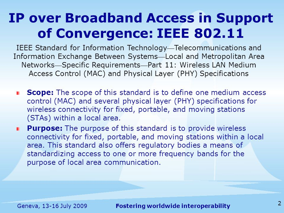 Fostering worldwide interoperability IP over Broadband Access in Support of Convergence: IEEE Scope: The scope of this standard is to define one medium access control (MAC) and several physical layer (PHY) specifications for wireless connectivity for fixed, portable, and moving stations (STAs) within a local area.