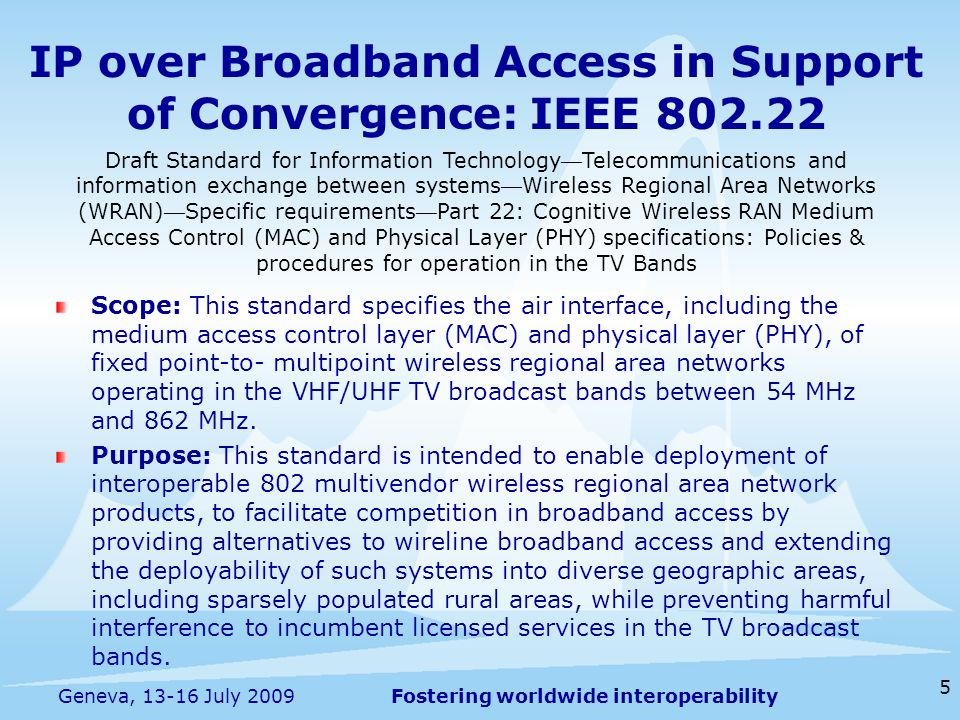 Fostering worldwide interoperability IP over Broadband Access in Support of Convergence: IEEE Scope: This standard specifies the air interface, including the medium access control layer (MAC) and physical layer (PHY), of fixed point-to- multipoint wireless regional area networks operating in the VHF/UHF TV broadcast bands between 54 MHz and 862 MHz.