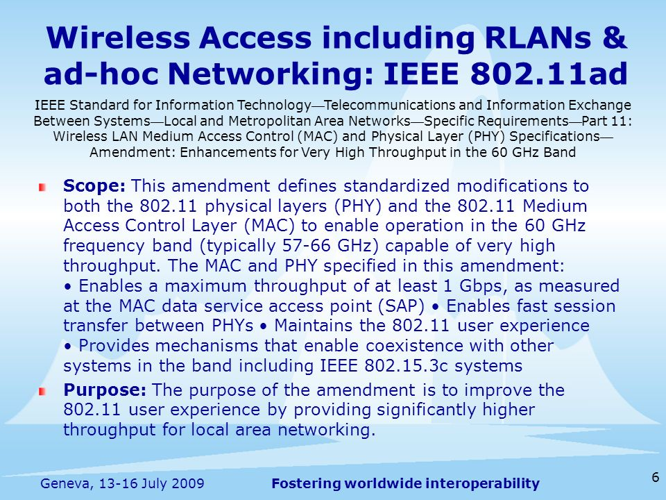 Fostering worldwide interoperability Wireless Access including RLANs & ad-hoc Networking: IEEE ad Scope: This amendment defines standardized modifications to both the physical layers (PHY) and the Medium Access Control Layer (MAC) to enable operation in the 60 GHz frequency band (typically GHz) capable of very high throughput.
