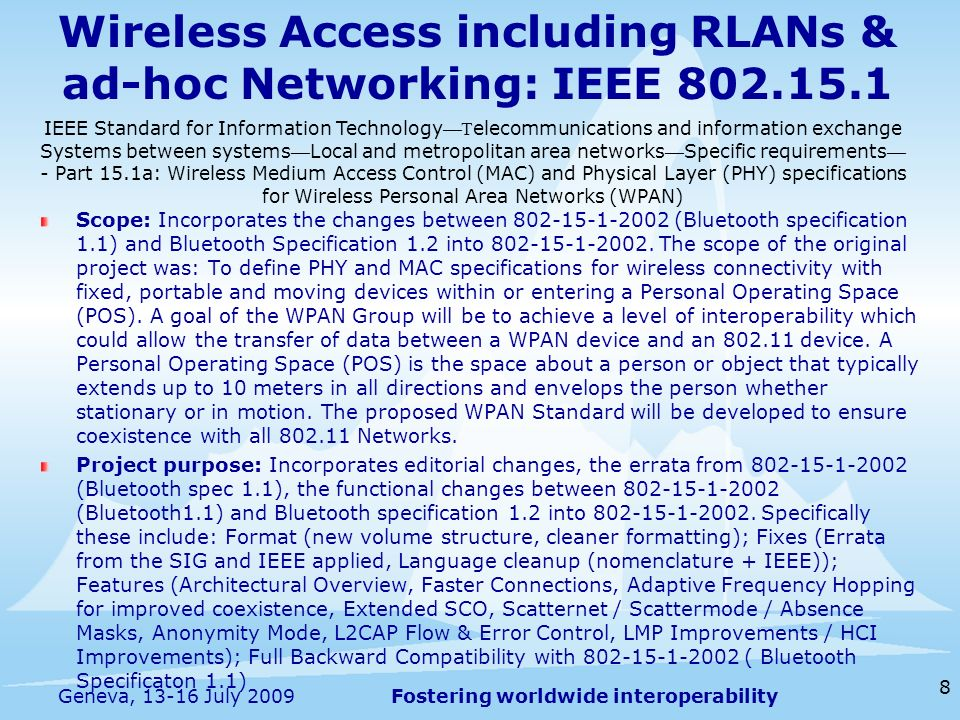 Fostering worldwide interoperability Wireless Access including RLANs & ad-hoc Networking: IEEE Scope: Incorporates the changes between (Bluetooth specification 1.1) and Bluetooth Specification 1.2 into