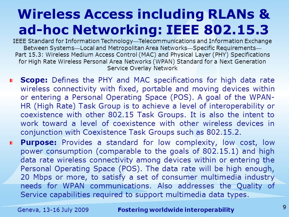 Fostering worldwide interoperability Wireless Access including RLANs & ad-hoc Networking: IEEE Scope: Defines the PHY and MAC specifications for high data rate wireless connectivity with fixed, portable and moving devices within or entering a Personal Operating Space (POS).