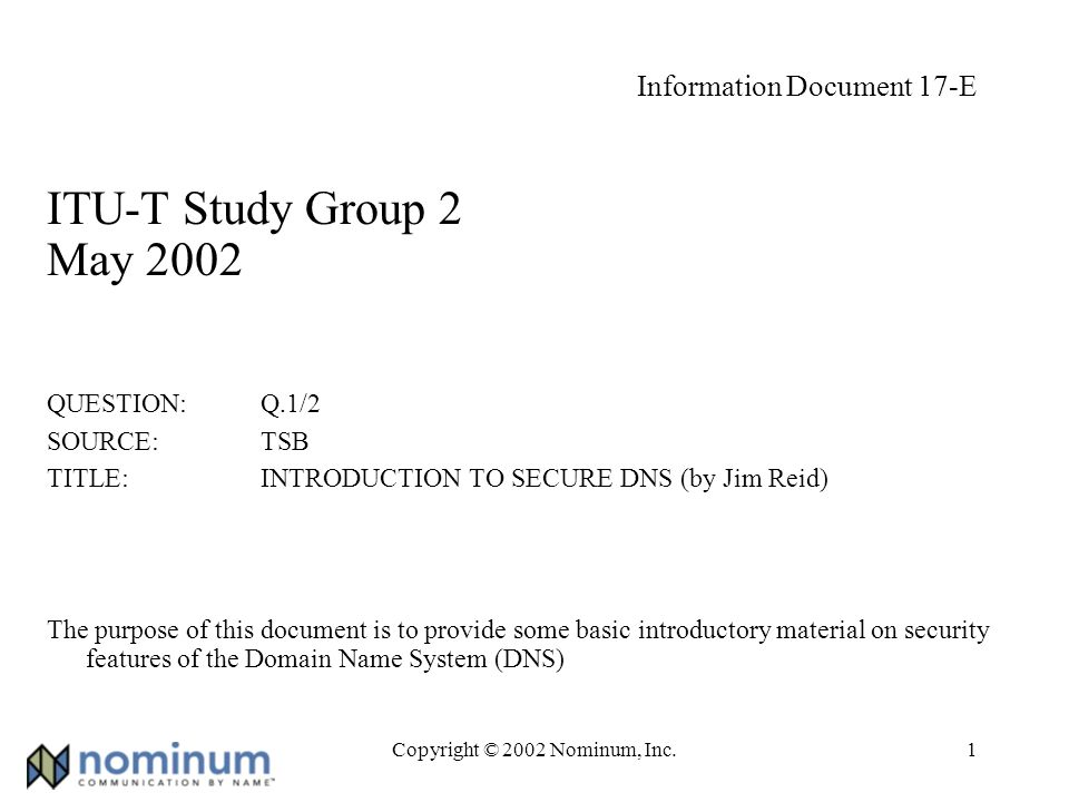 Copyright © 2002 Nominum, Inc.22 Using TSIG named.conf key{}, server{} statements: key examplekey { algorithm hmac-md5; secret pRP5FapFoJ95JEL06sv4PQ== ; }; server 10.9.8.7 { keys { examplekey; }; }; Use examplekey to send/validate TSIG DNS packets to/from 10.9.8.7