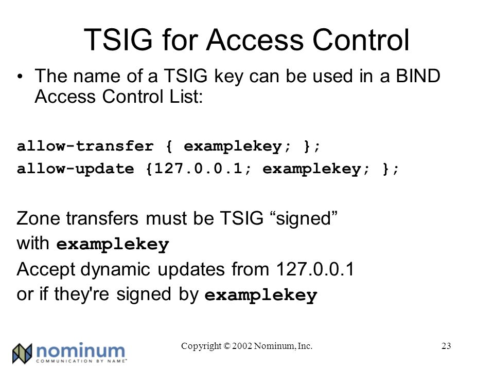 Copyright © 2002 Nominum, Inc.23 TSIG for Access Control The name of a TSIG key can be used in a BIND Access Control List: allow-transfer { examplekey; }; allow-update {127.0.0.1; examplekey; }; Zone transfers must be TSIG signed with examplekey Accept dynamic updates from 127.0.0.1 or if they re signed by examplekey