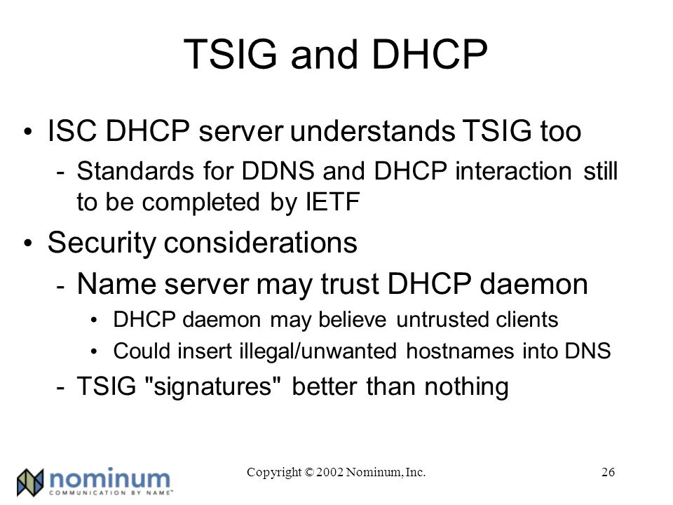Copyright © 2002 Nominum, Inc.26 TSIG and DHCP ISC DHCP server understands TSIG too -Standards for DDNS and DHCP interaction still to be completed by IETF Security considerations - Name server may trust DHCP daemon DHCP daemon may believe untrusted clients Could insert illegal/unwanted hostnames into DNS -TSIG signatures better than nothing