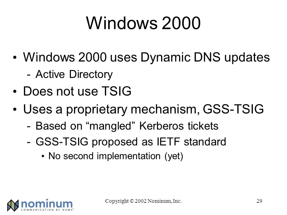 Copyright © 2002 Nominum, Inc.29 Windows 2000 Windows 2000 uses Dynamic DNS updates -Active Directory Does not use TSIG Uses a proprietary mechanism, GSS-TSIG -Based on mangled Kerberos tickets -GSS-TSIG proposed as IETF standard No second implementation (yet)