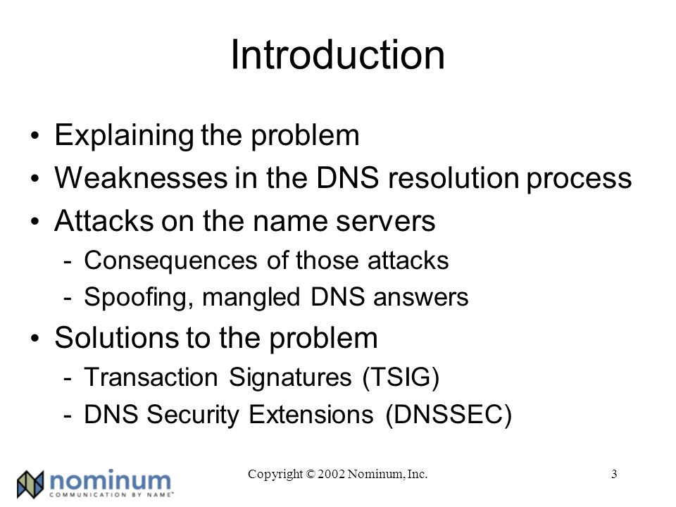 Copyright © 2002 Nominum, Inc.34 What Secure DNS Proves Data authenticity -What was received was what the server sent Non-repudiation -Who/what signed the data Name server authenticity (in theory anyway) -An answer for foo.example.com comes from the genuine name servers for example.com -Should be a chain of trust to the root