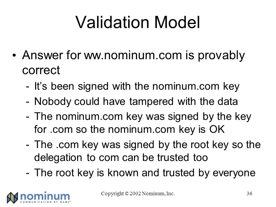Copyright © 2002 Nominum, Inc.36 Validation Model Answer for ww.nominum.com is provably correct -Its been signed with the nominum.com key -Nobody could have tampered with the data -The nominum.com key was signed by the key for.com so the nominum.com key is OK -The.com key was signed by the root key so the delegation to com can be trusted too -The root key is known and trusted by everyone