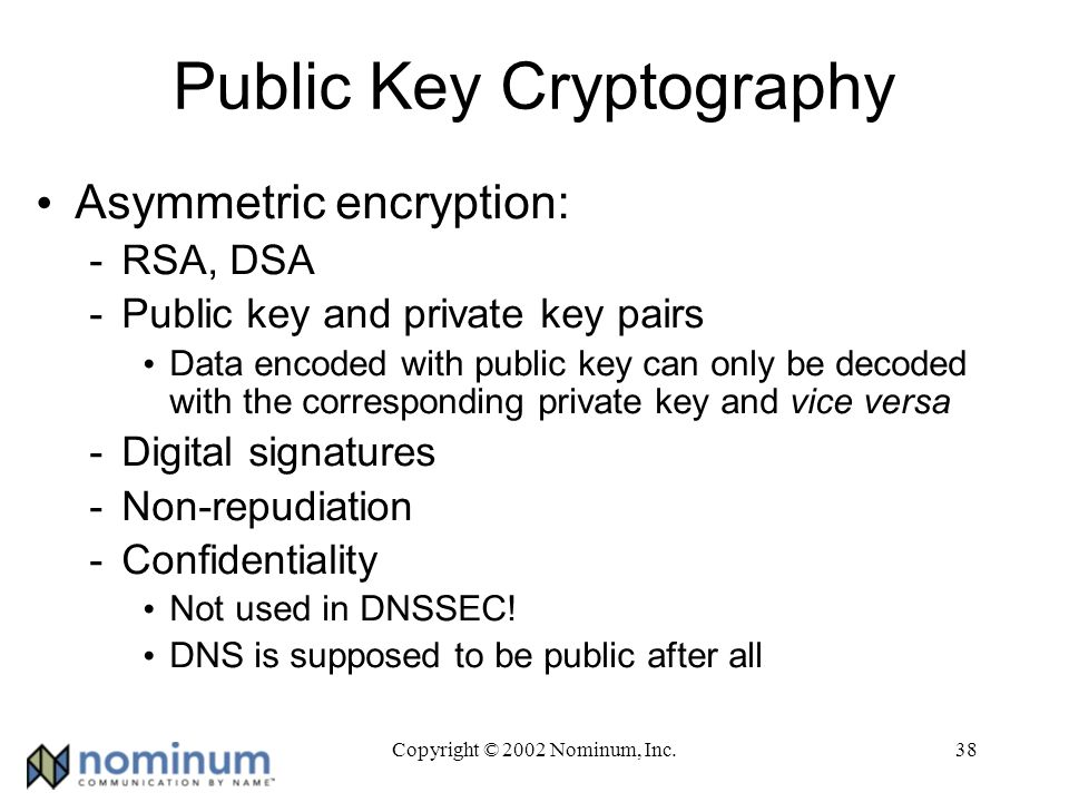 Copyright © 2002 Nominum, Inc.38 Public Key Cryptography Asymmetric encryption: -RSA, DSA -Public key and private key pairs Data encoded with public key can only be decoded with the corresponding private key and vice versa -Digital signatures -Non-repudiation -Confidentiality Not used in DNSSEC.