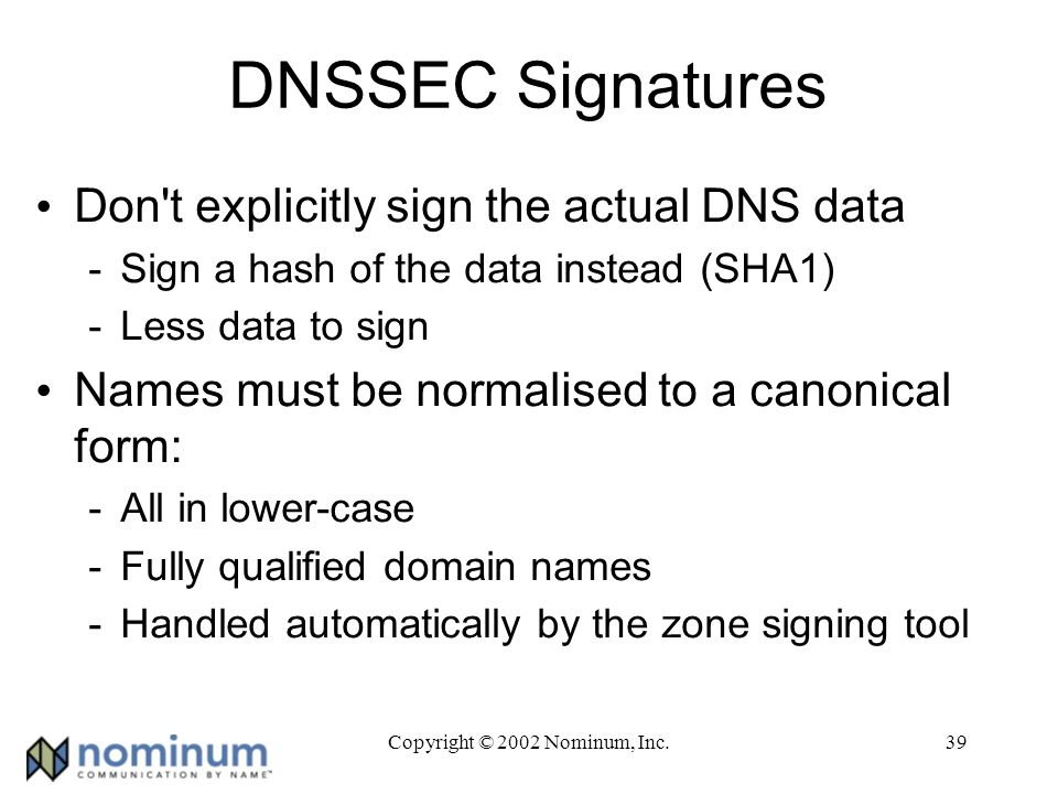 Copyright © 2002 Nominum, Inc.39 DNSSEC Signatures Don t explicitly sign the actual DNS data -Sign a hash of the data instead (SHA1) -Less data to sign Names must be normalised to a canonical form: -All in lower-case -Fully qualified domain names -Handled automatically by the zone signing tool