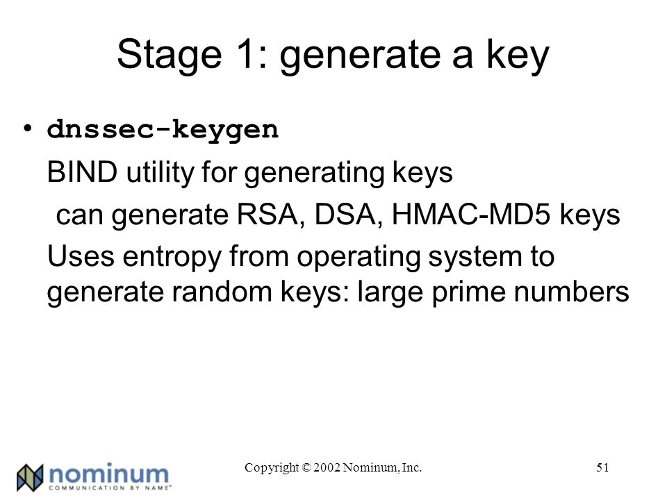 Copyright © 2002 Nominum, Inc.51 Stage 1: generate a key dnssec-keygen BIND utility for generating keys can generate RSA, DSA, HMAC-MD5 keys Uses entropy from operating system to generate random keys: large prime numbers
