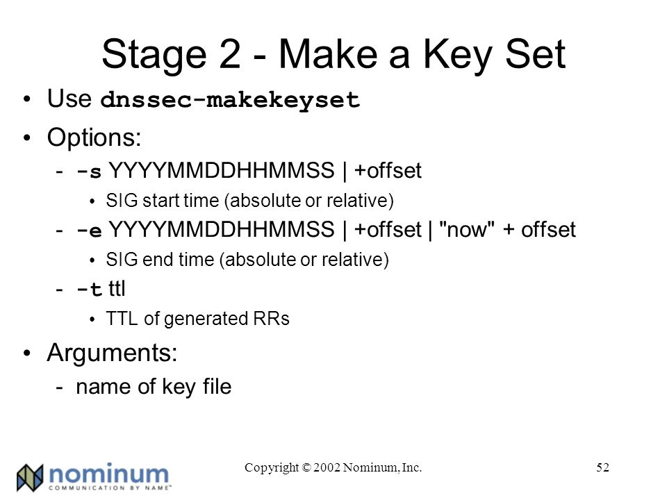 Copyright © 2002 Nominum, Inc.52 Stage 2 - Make a Key Set Use dnssec-makekeyset Options: --s YYYYMMDDHHMMSS | +offset SIG start time (absolute or relative) --e YYYYMMDDHHMMSS | +offset | now + offset SIG end time (absolute or relative) --t ttl TTL of generated RRs Arguments: -name of key file