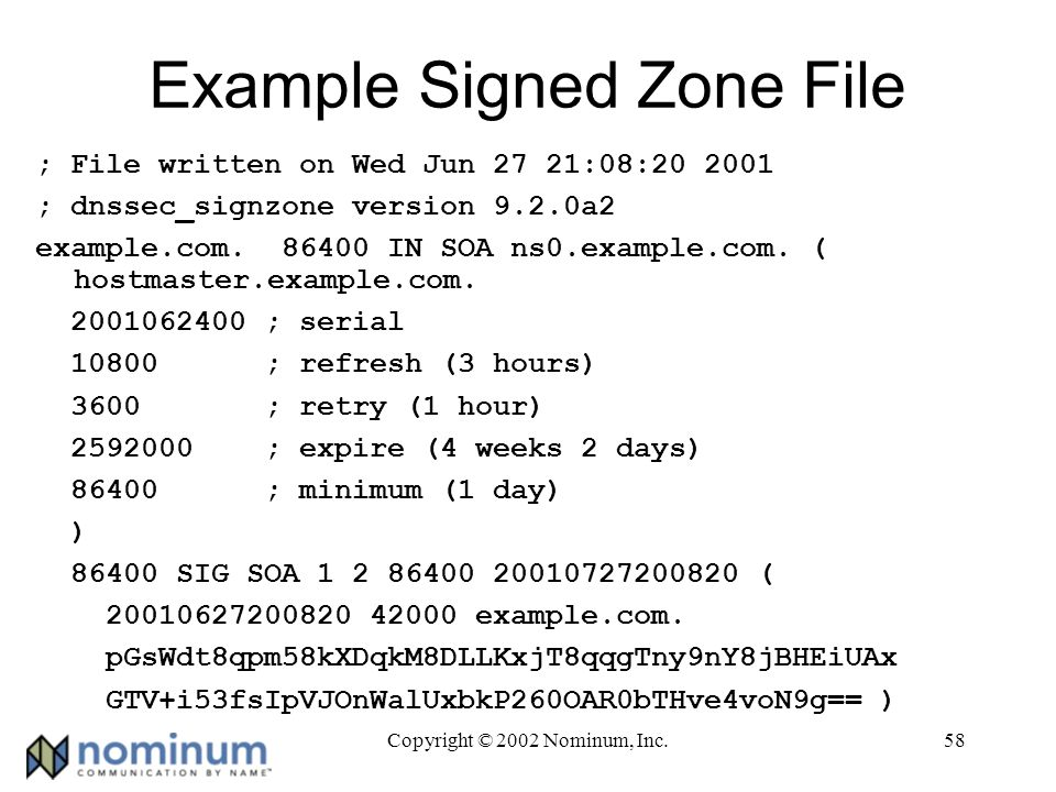 Copyright © 2002 Nominum, Inc.58 Example Signed Zone File ; File written on Wed Jun 27 21:08:20 2001 ; dnssec_signzone version 9.2.0a2 example.com.