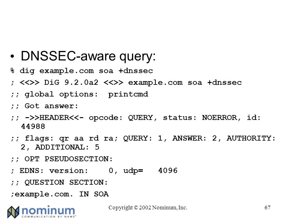 Copyright © 2002 Nominum, Inc.67 DNSSEC-aware query: % dig example.com soa +dnssec ; > DiG 9.2.0a2 > example.com soa +dnssec ;; global options: printcmd ;; Got answer: ;; ->>HEADER<<- opcode: QUERY, status: NOERROR, id: ;; flags: qr aa rd ra; QUERY: 1, ANSWER: 2, AUTHORITY: 2, ADDITIONAL: 5 ;; OPT PSEUDOSECTION: ; EDNS: version: 0, udp= 4096 ;; QUESTION SECTION: ;example.com.