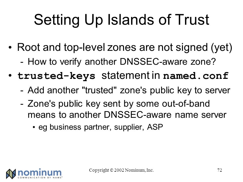 Copyright © 2002 Nominum, Inc.72 Setting Up Islands of Trust Root and top-level zones are not signed (yet) -How to verify another DNSSEC-aware zone.