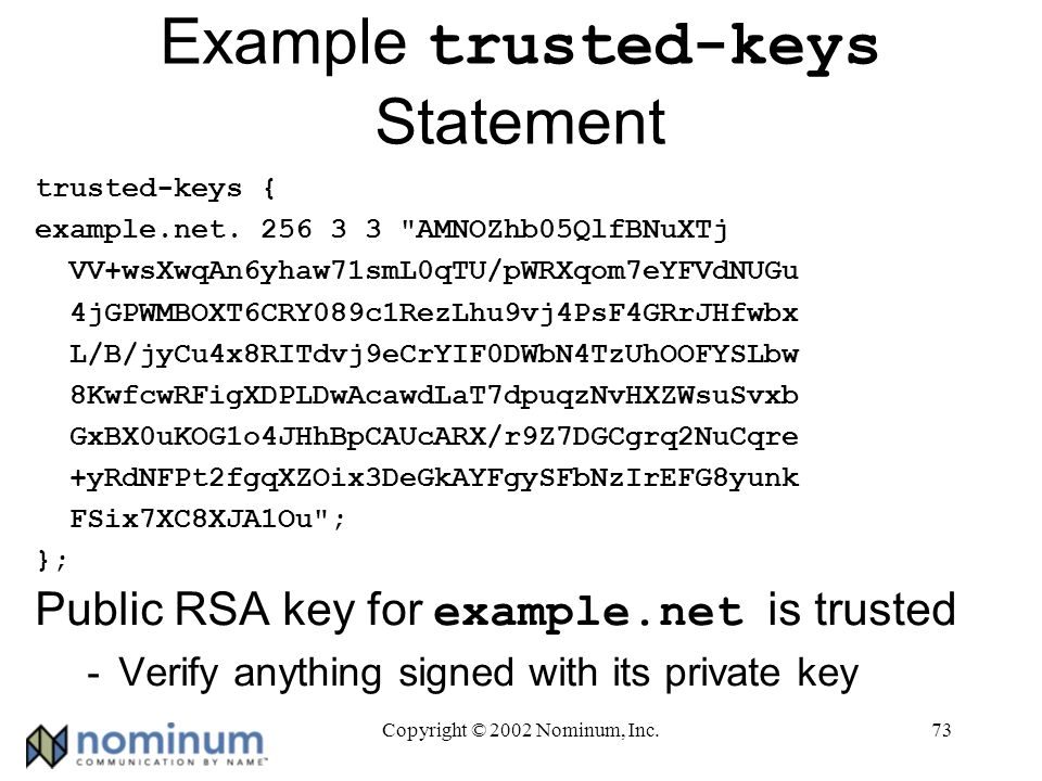 Copyright © 2002 Nominum, Inc.73 Example trusted-keys Statement trusted-keys { example.net.