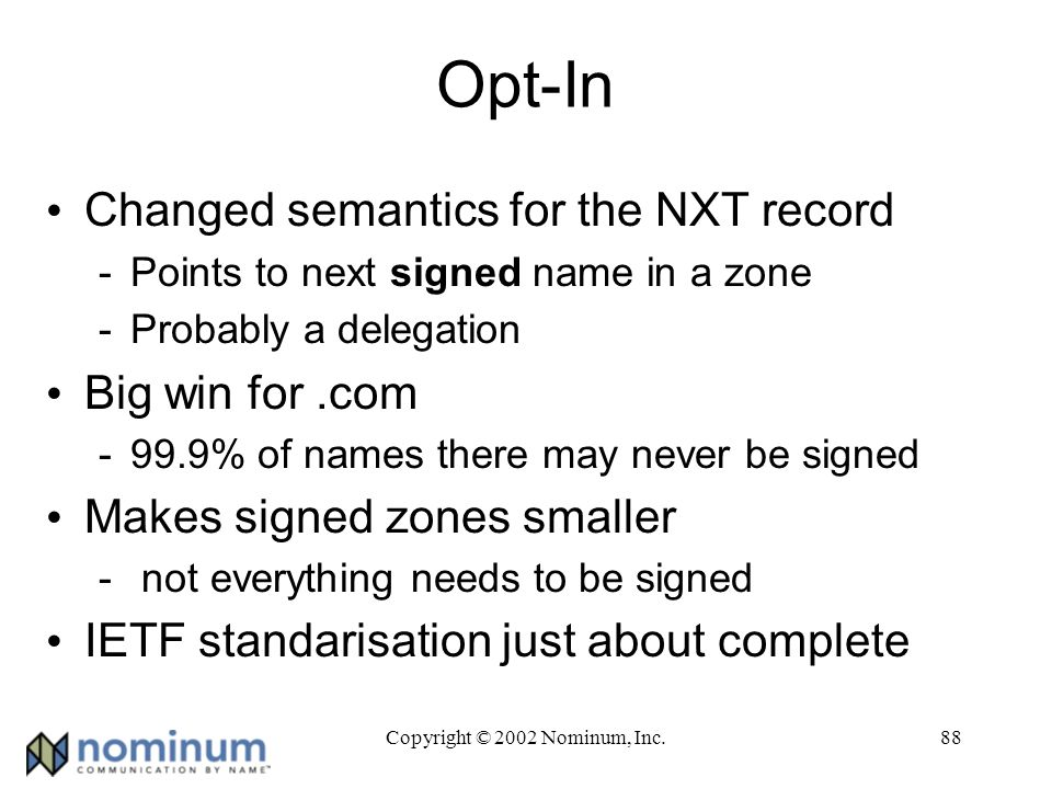 Copyright © 2002 Nominum, Inc.88 Opt-In Changed semantics for the NXT record -Points to next signed name in a zone -Probably a delegation Big win for.com -99.9% of names there may never be signed Makes signed zones smaller - not everything needs to be signed IETF standarisation just about complete