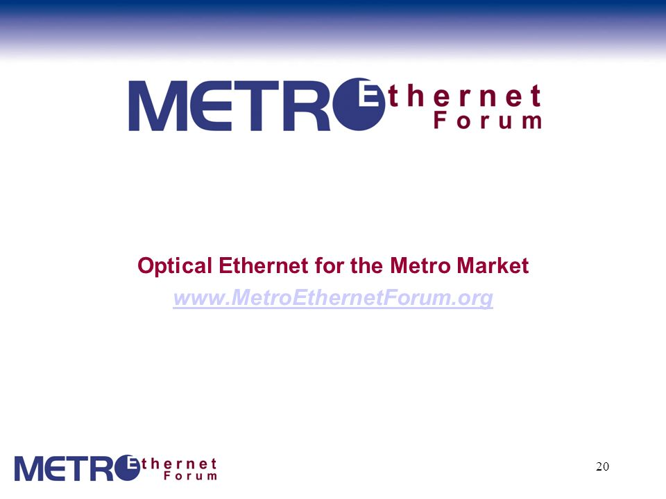 20 Optical Ethernet for the Metro Market www.MetroEthernetForum.org www.MetroEthernetForum.org