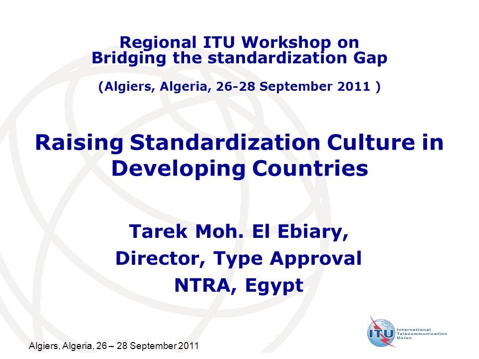 Algiers, Algeria, 26 – 28 September 2011 Raising Standardization Culture in Developing Countries Tarek Moh. El Ebiary, Director, Type Approval NTRA, E