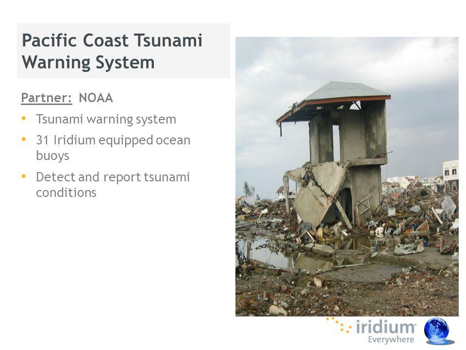 Partner: NOAA Tsunami warning system 31 Iridium equipped ocean buoys Detect and report tsunami conditions Pacific Coast Tsunami Warning System Proprie