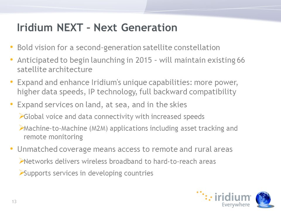 Iridium NEXT – Next Generation Bold vision for a second-generation satellite constellation Anticipated to begin launching in 2015 – will maintain exis
