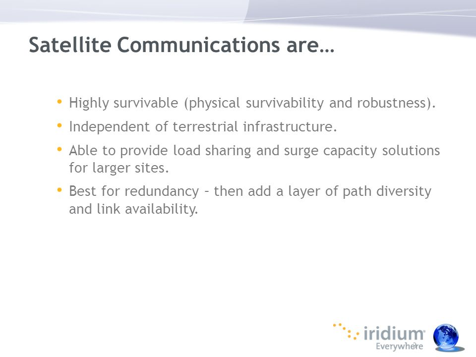 3 Satellite Communications are… Highly survivable (physical survivability and robustness). Independent of terrestrial infrastructure. Able to provide