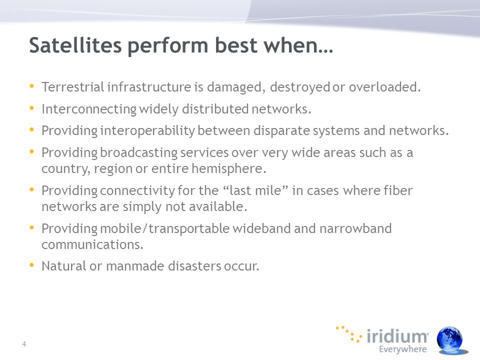 Satellites perform best when… Terrestrial infrastructure is damaged, destroyed or overloaded. Interconnecting widely distributed networks. Providing i