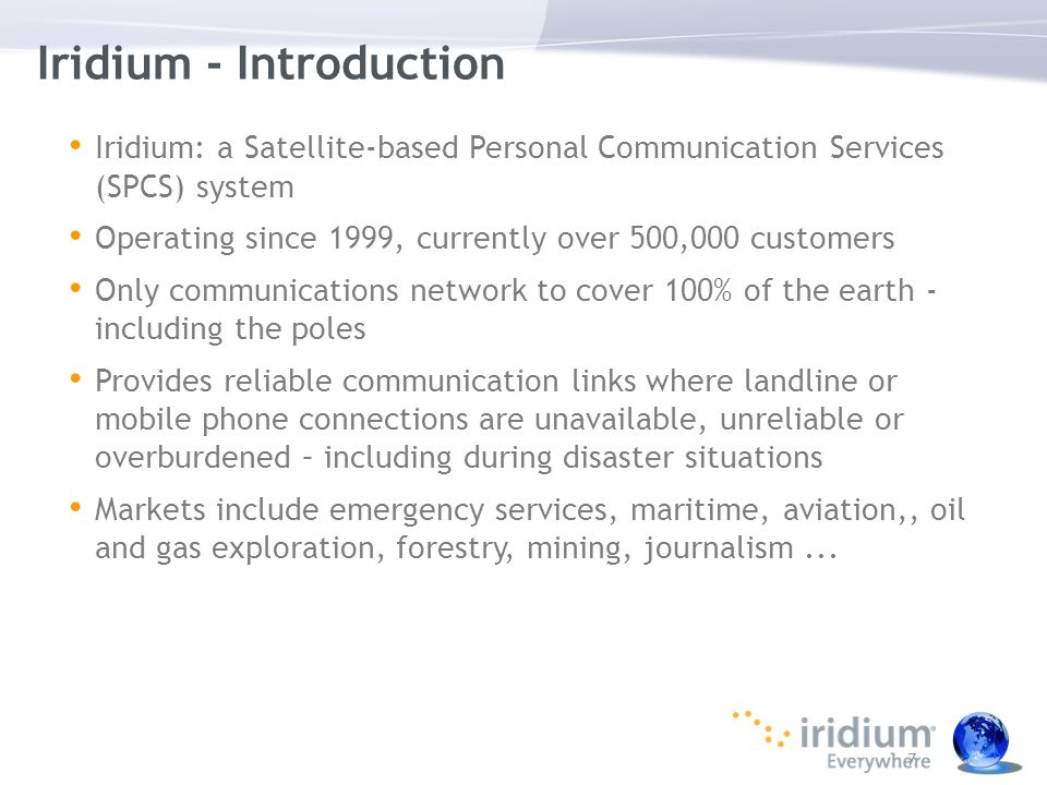 7 Iridium - Introduction Iridium: a Satellite-based Personal Communication Services (SPCS) system Operating since 1999, currently over 500,000 custome