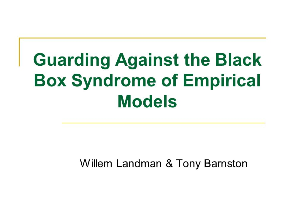 Guarding Against the Black Box Syndrome of Empirical Models Willem Landman & Tony Barnston