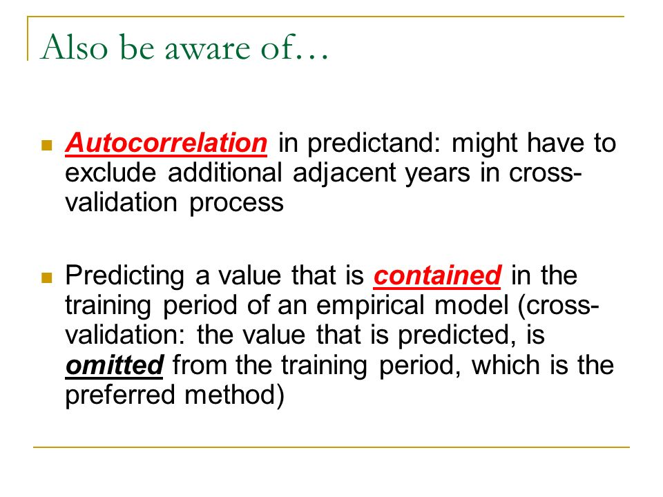Also be aware of… Autocorrelation in predictand: might have to exclude additional adjacent years in cross- validation process Predicting a value that