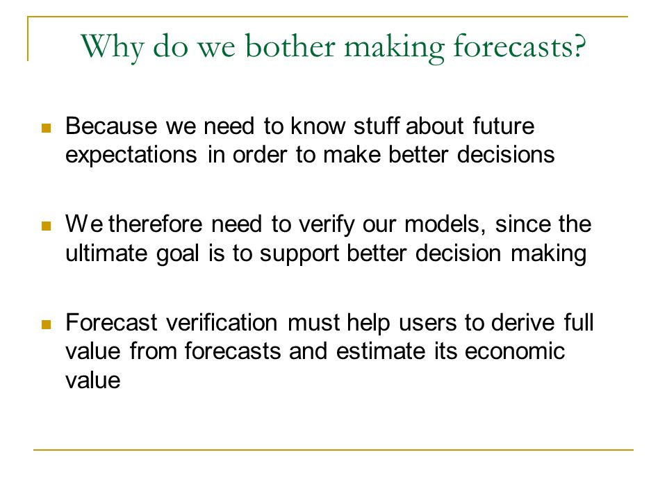 Why do we bother making forecasts? Because we need to know stuff about future expectations in order to make better decisions We therefore need to veri