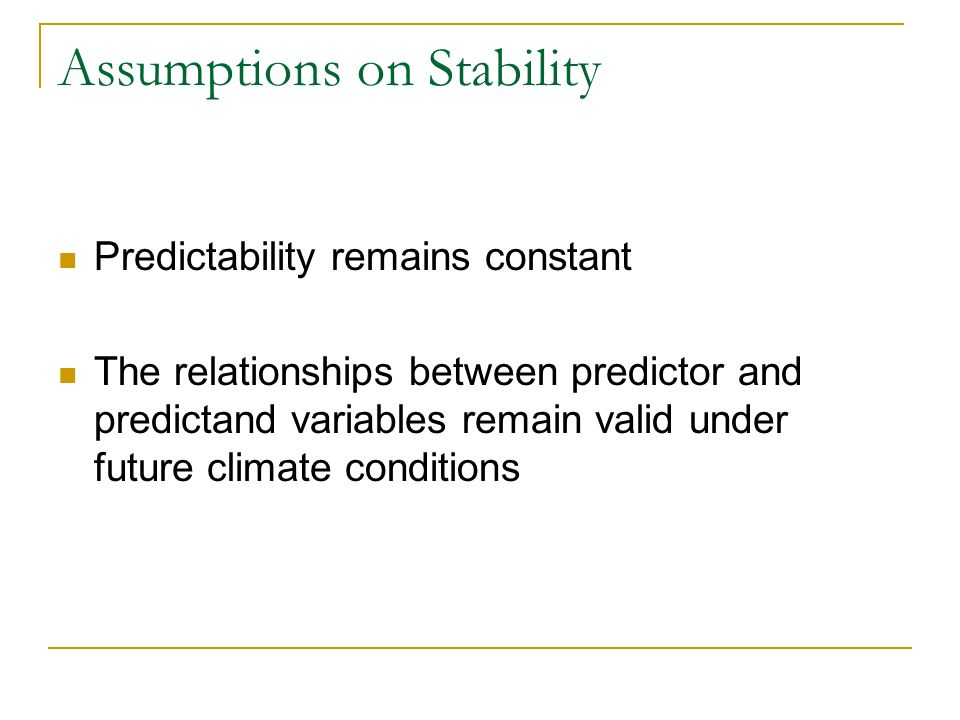 Assumptions on Stability Predictability remains constant The relationships between predictor and predictand variables remain valid under future climate conditions