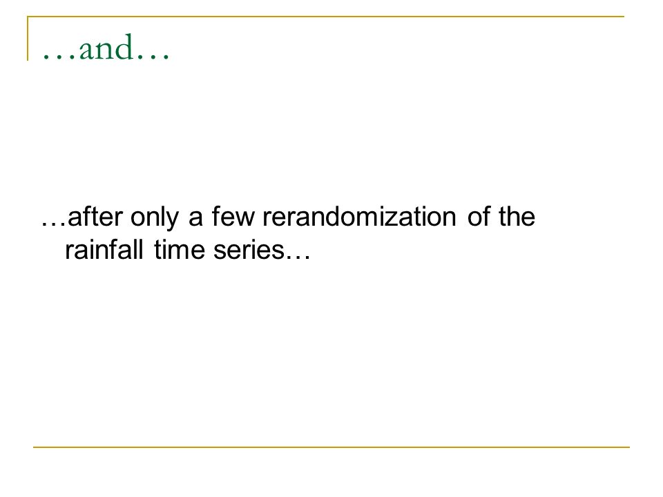 …and… …after only a few rerandomization of the rainfall time series…