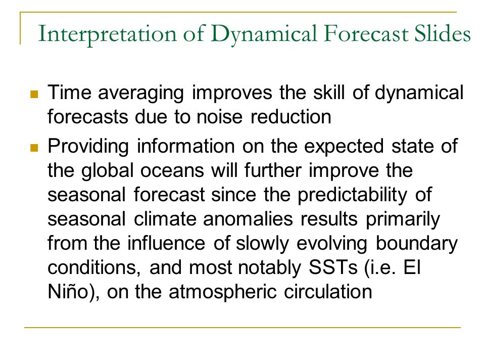 Interpretation of Dynamical Forecast Slides Time averaging improves the skill of dynamical forecasts due to noise reduction Providing information on the expected state of the global oceans will further improve the seasonal forecast since the predictability of seasonal climate anomalies results primarily from the influence of slowly evolving boundary conditions, and most notably SSTs (i.e.