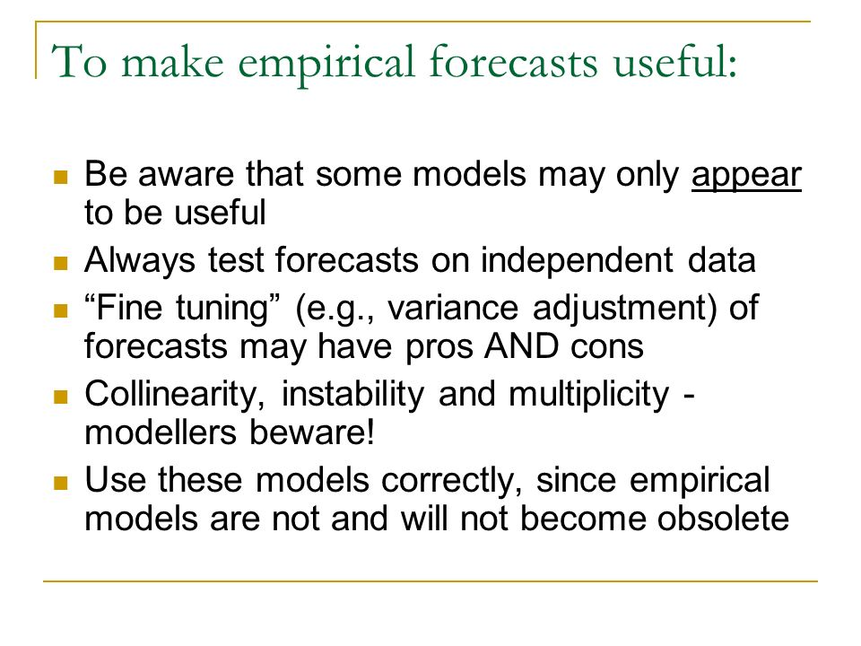 To make empirical forecasts useful: Be aware that some models may only appear to be useful Always test forecasts on independent data Fine tuning (e.g., variance adjustment) of forecasts may have pros AND cons Collinearity, instability and multiplicity - modellers beware.
