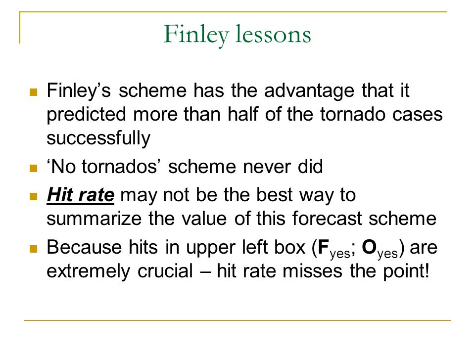 Finley lessons Finleys scheme has the advantage that it predicted more than half of the tornado cases successfully No tornados scheme never did Hit rate may not be the best way to summarize the value of this forecast scheme Because hits in upper left box (F yes ; O yes ) are extremely crucial – hit rate misses the point!