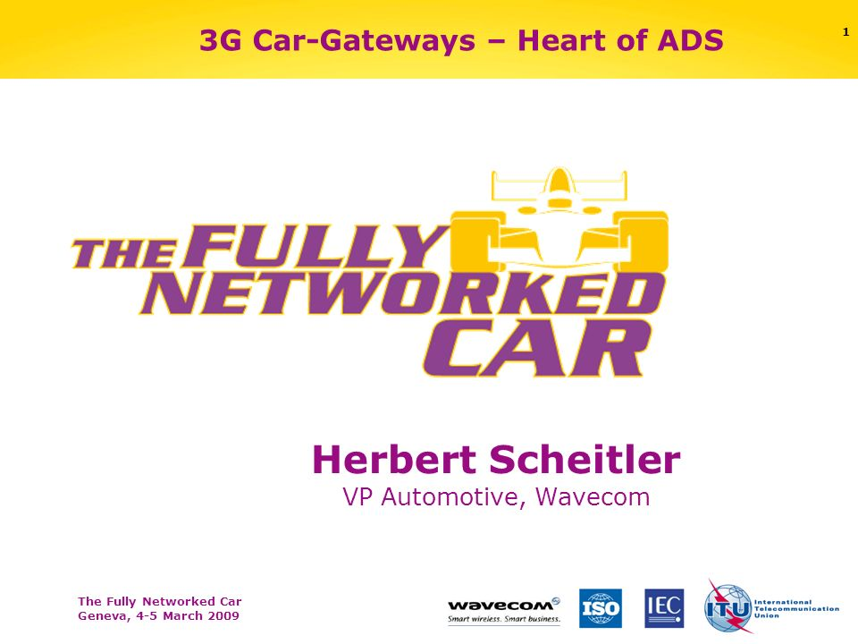 The Fully Networked Car Geneva, 4-5 March 2009 1 3G Car-Gateways – Heart of ADS Herbert Scheitler VP Automotive, Wavecom