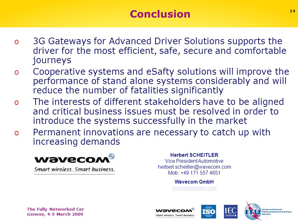 The Fully Networked Car Geneva, 4-5 March 2009 14 Conclusion o 3G Gateways for Advanced Driver Solutions supports the driver for the most efficient, safe, secure and comfortable journeys o Cooperative systems and eSafty solutions will improve the performance of stand alone systems considerably and will reduce the number of fatalities significantly o The interests of different stakeholders have to be aligned and critical business issues must be resolved in order to introduce the systems successfully in the market o Permanent innovations are necessary to catch up with increasing demands Herbert SCHEITLER Vice President Automotive herbert.scheitler@wavecom.com Mob: +49 171 557 4651 Wavecom GmbH www.wavecom.com www.wavecom.com
