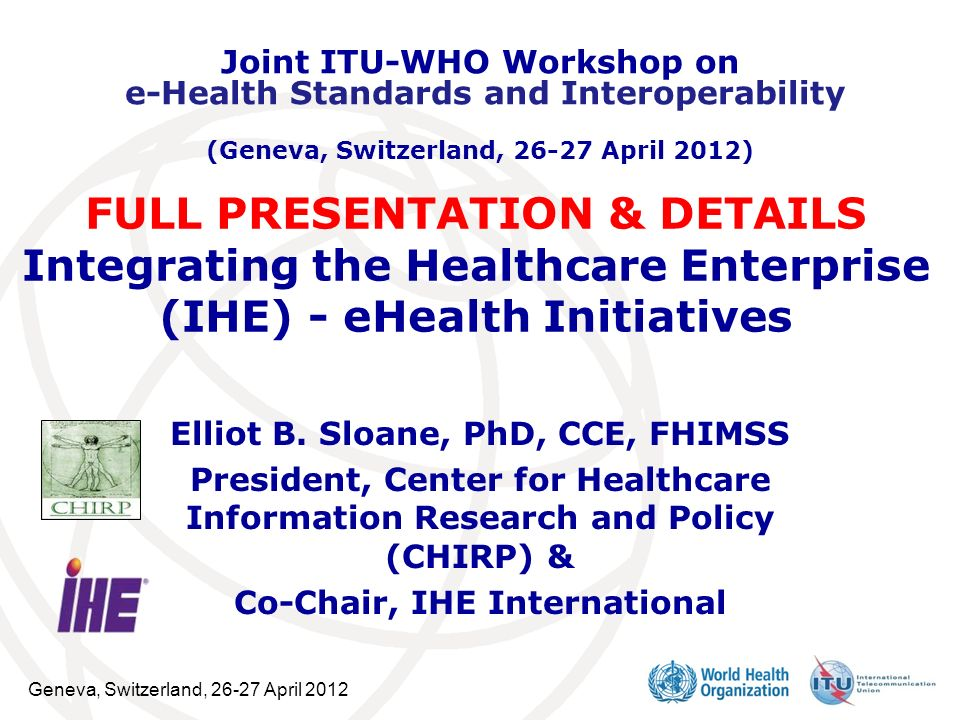 Geneva, Switzerland, 26-27 April 2012 Elliot B. Sloane, PhD, CCE, FHIMSS President, Center for Healthcare Information Research and Policy (CHIRP) & Co