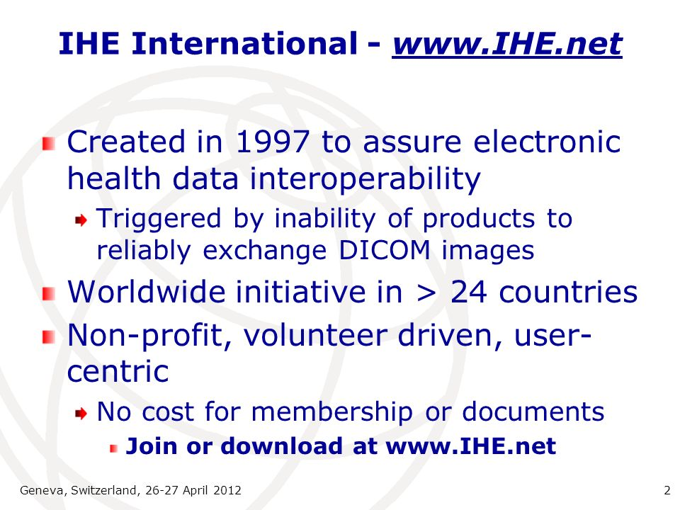 IHE International - www.IHE.net Created in 1997 to assure electronic health data interoperability Triggered by inability of products to reliably excha