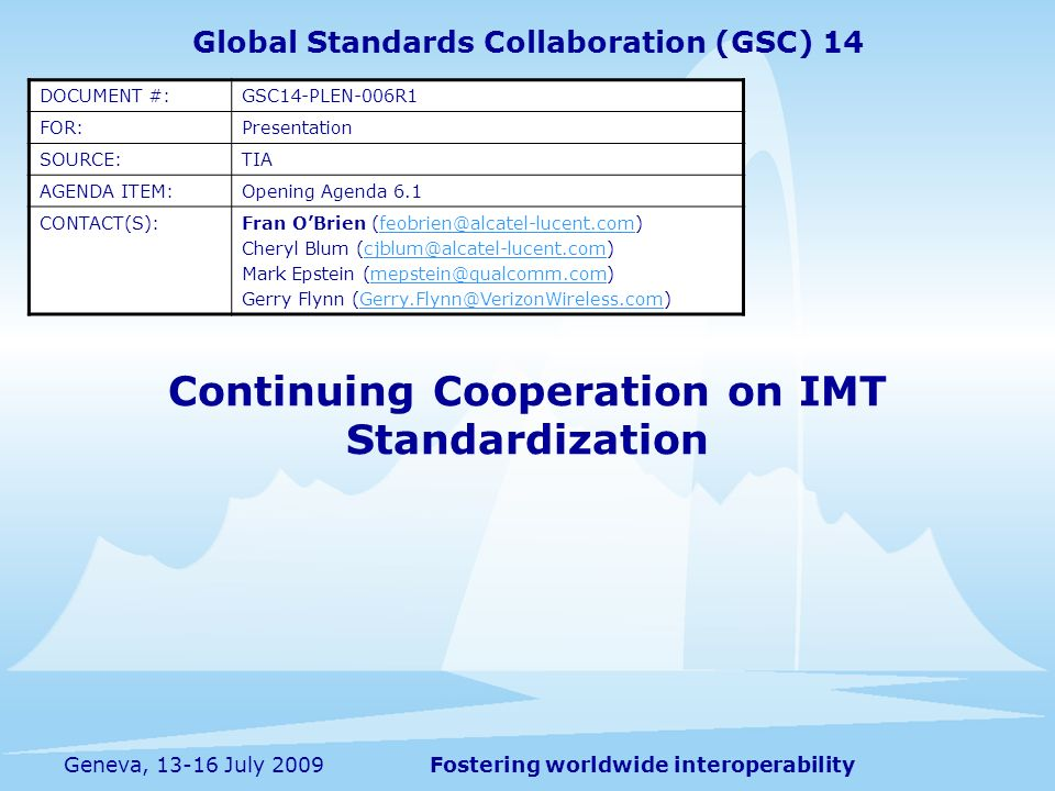 Fostering worldwide interoperabilityGeneva, 13-16 July 2009 Continuing Cooperation on IMT Standardization Global Standards Collaboration (GSC) 14 DOCUMENT #:GSC14-PLEN-006R1 FOR:Presentation SOURCE:TIA AGENDA ITEM:Opening Agenda 6.1 CONTACT(S):Fran OBrien (feobrien@alcatel-lucent.com)feobrien@alcatel-lucent.com Cheryl Blum (cjblum@alcatel-lucent.com)cjblum@alcatel-lucent.com Mark Epstein (mepstein@qualcomm.com)mepstein@qualcomm.com Gerry Flynn (Gerry.Flynn@VerizonWireless.com)Gerry.Flynn@VerizonWireless.com
