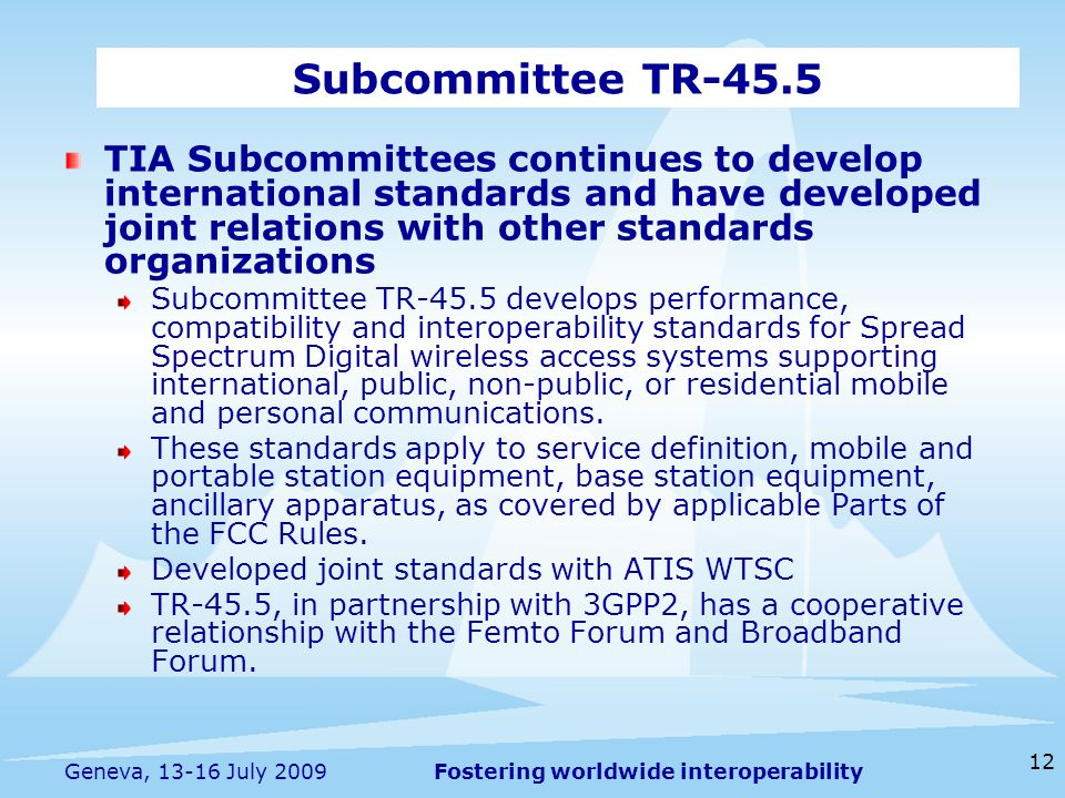 Fostering worldwide interoperability 12 Geneva, 13-16 July 2009 TIA Subcommittees continues to develop international standards and have developed joint relations with other standards organizations Subcommittee TR-45.5 develops performance, compatibility and interoperability standards for Spread Spectrum Digital wireless access systems supporting international, public, non-public, or residential mobile and personal communications.