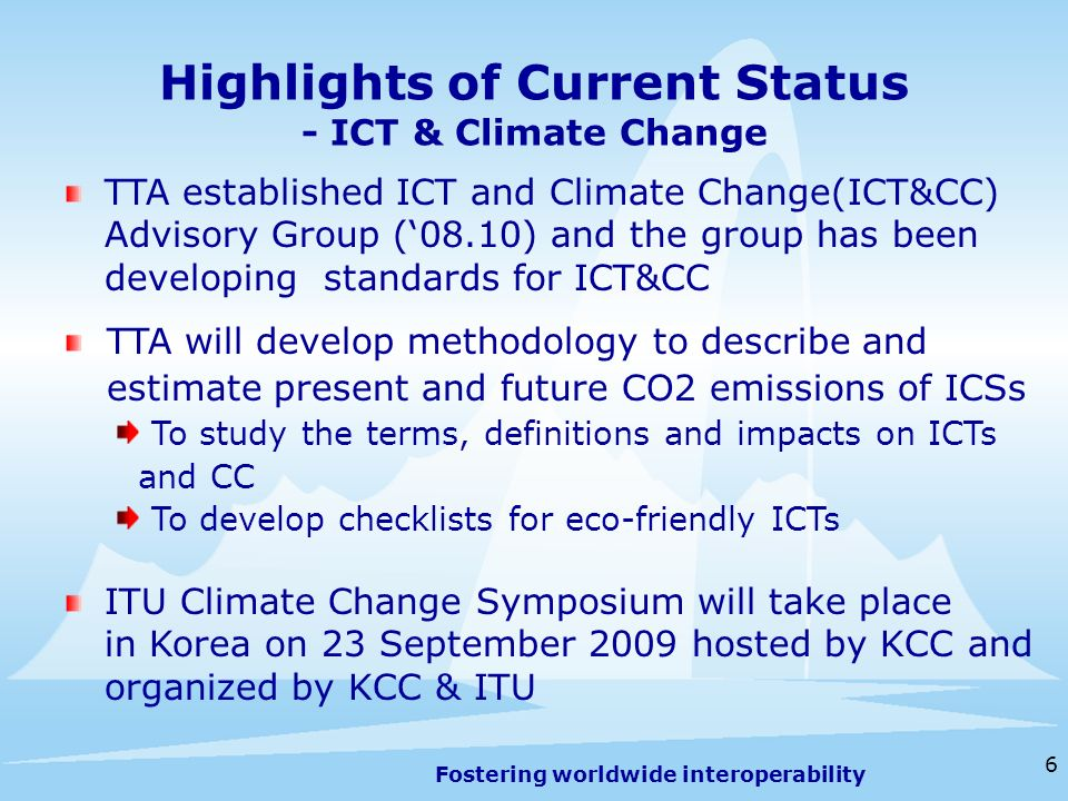 Fostering worldwide interoperability Highlights of Current Status - ICT & Climate Change 6 TTA established ICT and Climate Change(ICT&CC) Advisory Group (08.10) and the group has been developing standards for ICT&CC TTA will develop methodology to describe and estimate present and future CO2 emissions of ICSs To study the terms, definitions and impacts on ICTs and CC To develop checklists for eco-friendly ICTs ITU Climate Change Symposium will take place in Korea on 23 September 2009 hosted by KCC and organized by KCC & ITU