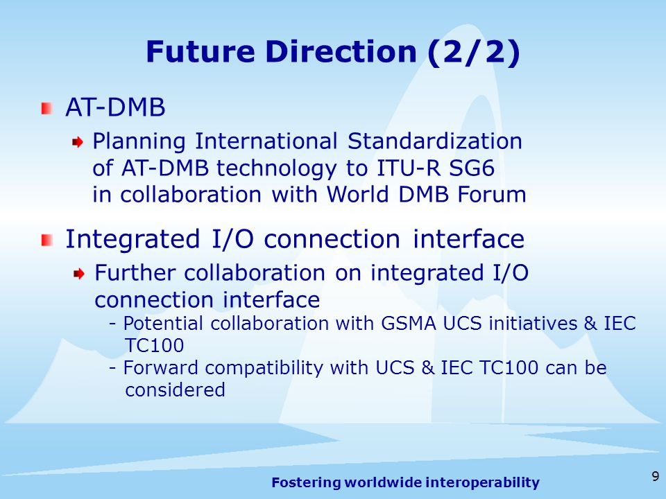 Fostering worldwide interoperability Future Direction (2/2) 9 AT-DMB Planning International Standardization of AT-DMB technology to ITU-R SG6 in collaboration with World DMB Forum Integrated I/O connection interface Further collaboration on integrated I/O connection interface - Potential collaboration with GSMA UCS initiatives & IEC TC100 - Forward compatibility with UCS & IEC TC100 can be considered
